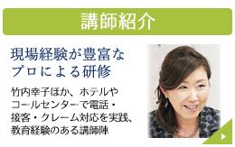 研修講師紹介。現場経験が豊富な プロによる研修。竹内幸子ほか、ホテルや コールセンターで電話・ 接客・クレーム対応を実践、 教育経験のある講師陣